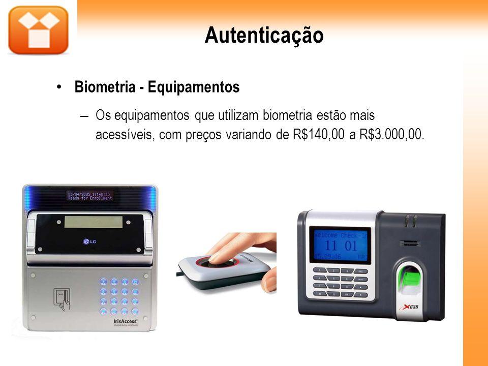 Autenticação Biometria - Equipamentos – Os equipamentos que utilizam biometria estão mais acessíveis, com preços variando de R$140,00 a R$3.000,00.