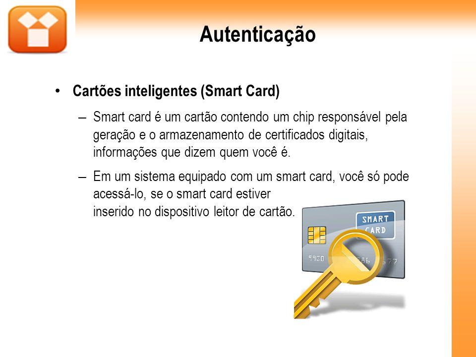 Autenticação Cartões inteligentes (Smart Card) – Smart card é um cartão contendo um chip responsável pela geração e o armazenamento de certificados di