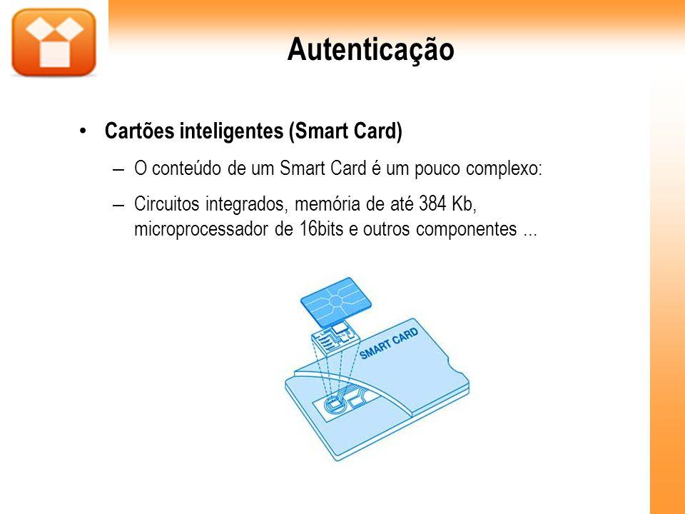 Autenticação Cartões inteligentes (Smart Card) – O conteúdo de um Smart Card é um pouco complexo: – Circuitos integrados, memória de até 384 Kb, micro