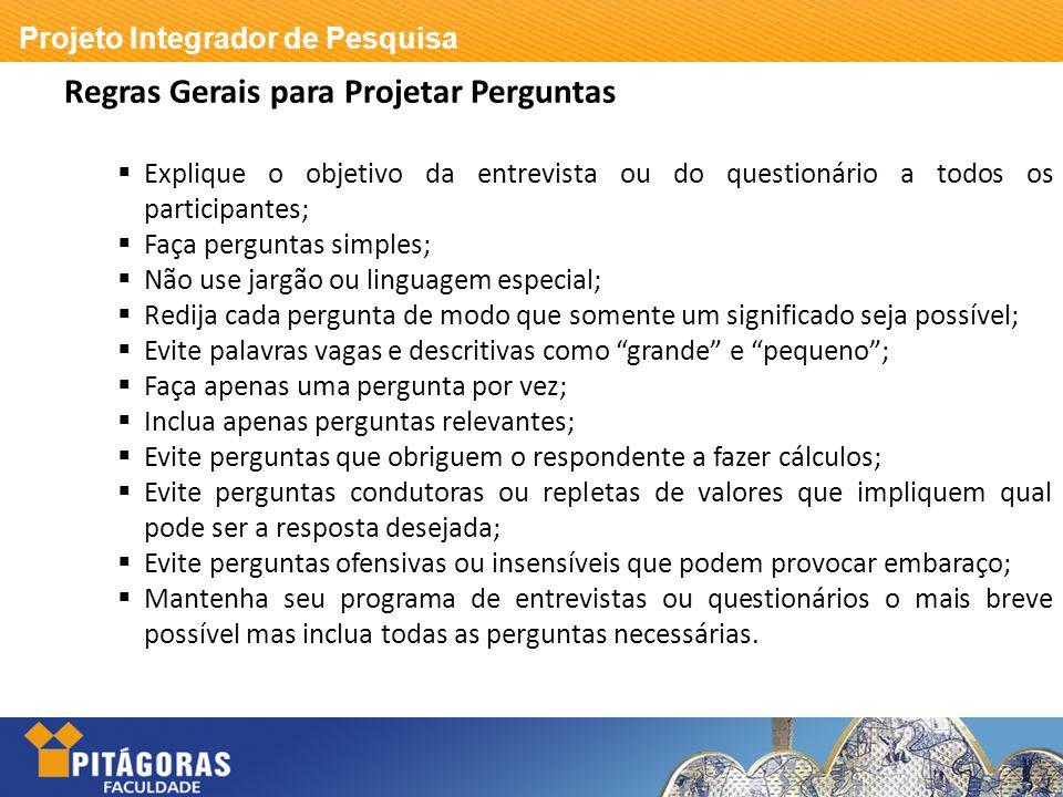 Projeto Integrador de Pesquisa Regras Gerais para Projetar Perguntas Explique o objetivo da entrevista ou do questionário a todos os participantes; Fa