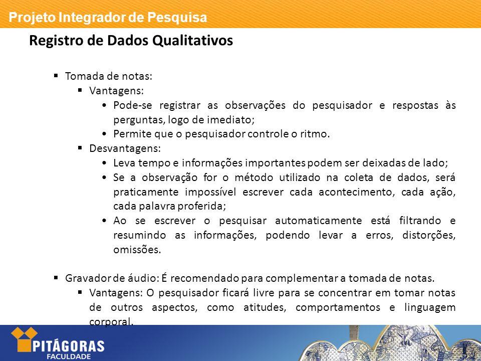 Projeto Integrador de Pesquisa Registro de Dados Qualitativos Tomada de notas: Vantagens: Pode-se registrar as observações do pesquisador e respostas