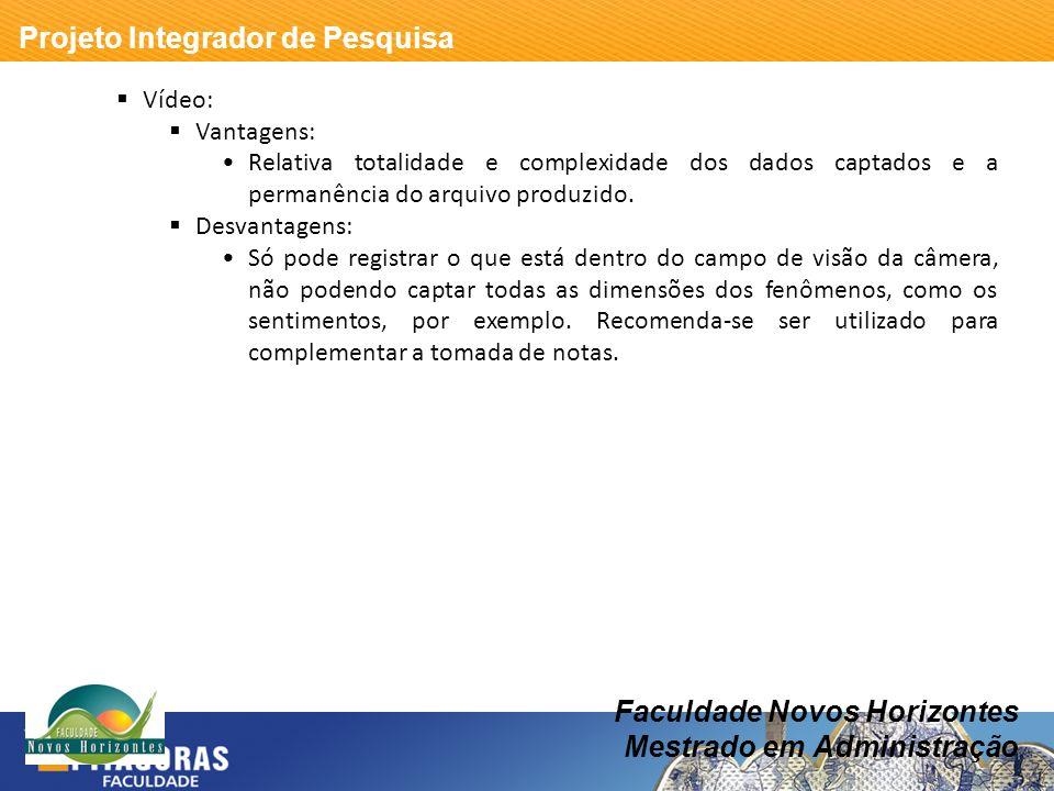 Projeto Integrador de Pesquisa Faculdade Novos Horizontes Mestrado em Administração Vídeo: Vantagens: Relativa totalidade e complexidade dos dados cap