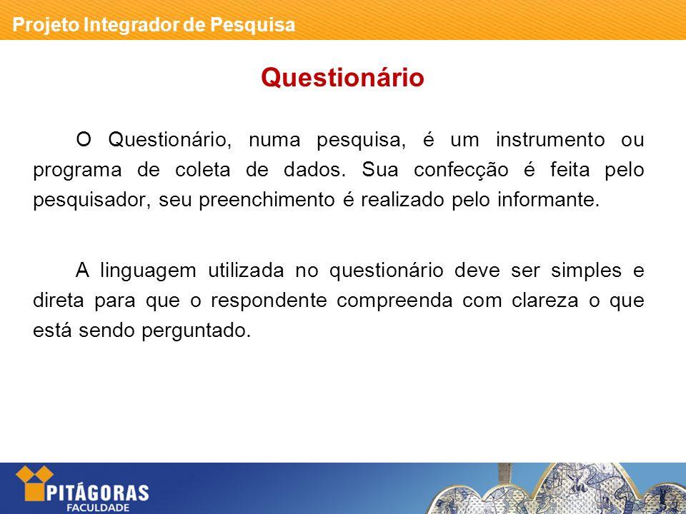 Projeto Integrador de Pesquisa Questionário O Questionário, numa pesquisa, é um instrumento ou programa de coleta de dados. Sua confecção é feita pelo