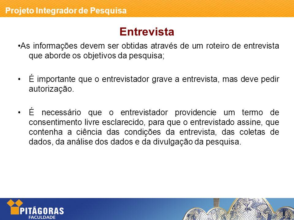 Projeto Integrador de Pesquisa Entrevista As informações devem ser obtidas através de um roteiro de entrevista que aborde os objetivos da pesquisa; É