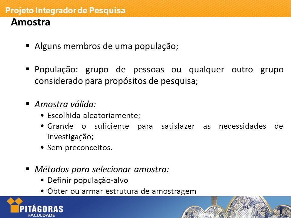 Projeto Integrador de Pesquisa Amostra Alguns membros de uma população; População: grupo de pessoas ou qualquer outro grupo considerado para propósito