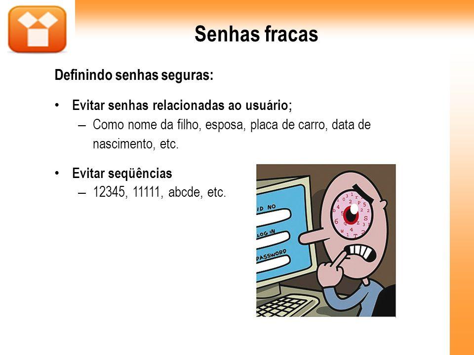 Senhas fracas Definindo senhas seguras: Evitar senhas relacionadas ao usuário; – Como nome da filho, esposa, placa de carro, data de nascimento, etc.