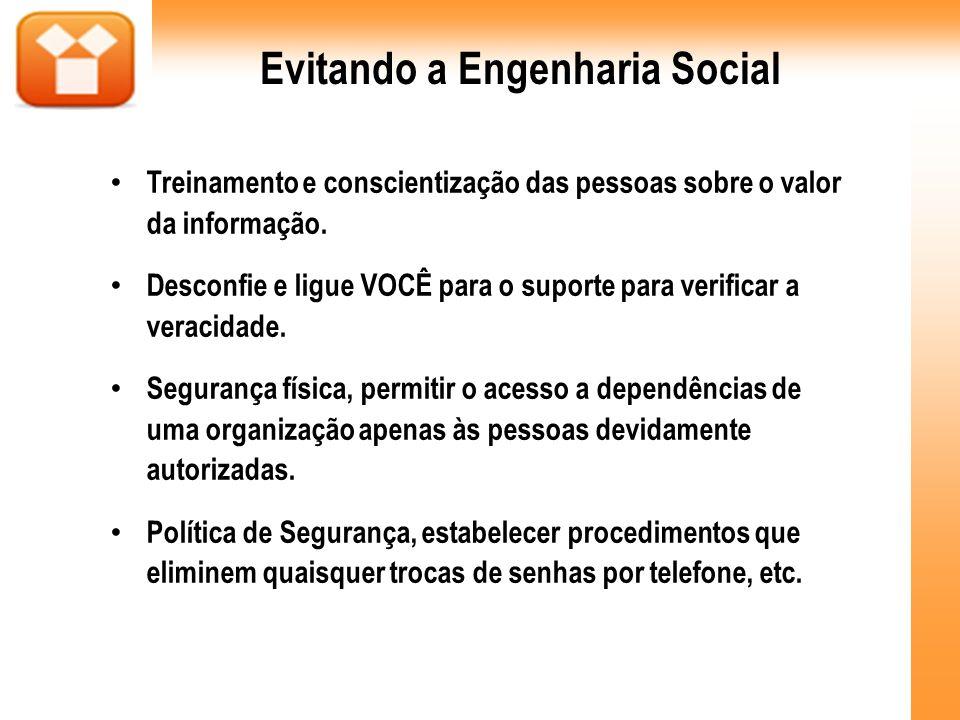 Evitando a Engenharia Social Treinamento e conscientização das pessoas sobre o valor da informação. Desconfie e ligue VOCÊ para o suporte para verific