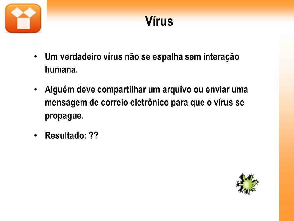 Vírus Um verdadeiro vírus não se espalha sem interação humana. Alguém deve compartilhar um arquivo ou enviar uma mensagem de correio eletrônico para q