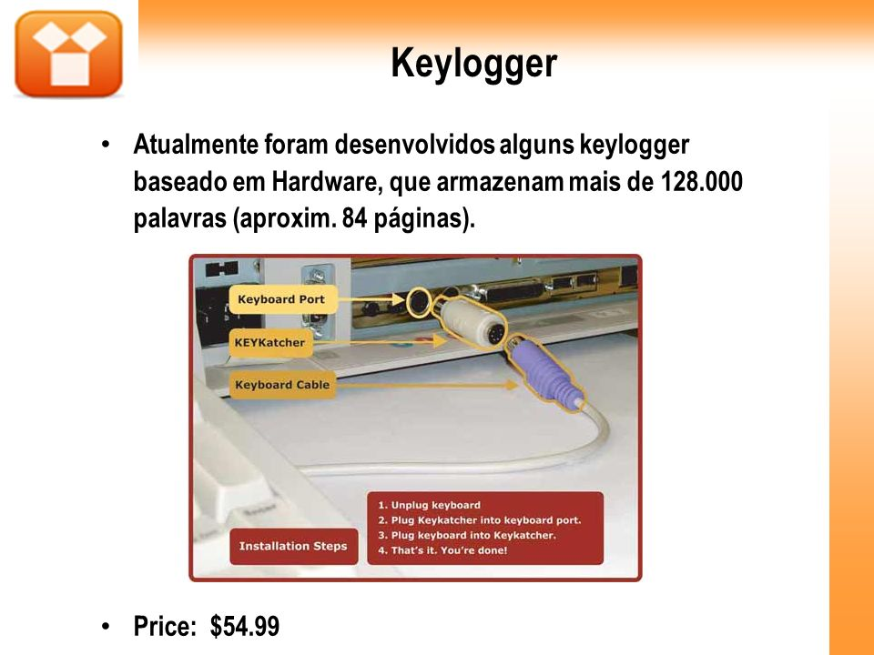Keylogger Atualmente foram desenvolvidos alguns keylogger baseado em Hardware, que armazenam mais de 128.000 palavras (aproxim. 84 páginas). Price: $5
