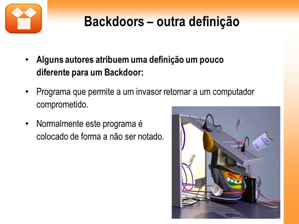 Backdoors – outra definição Alguns autores atribuem uma definição um pouco diferente para um Backdoor: Programa que permite a um invasor retornar a um
