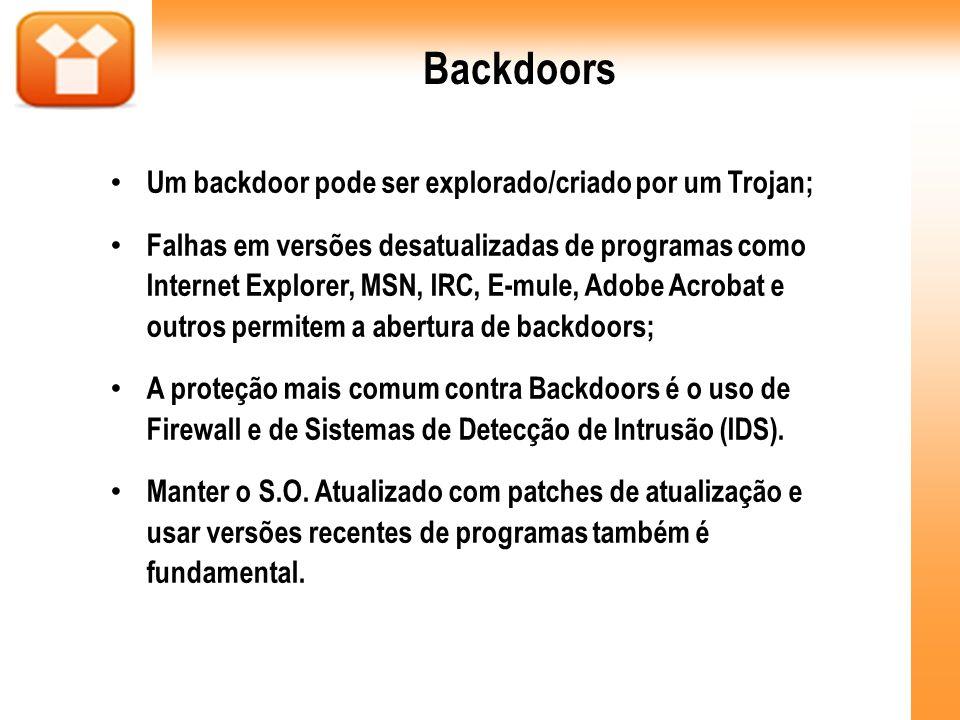 Backdoors Um backdoor pode ser explorado/criado por um Trojan; Falhas em versões desatualizadas de programas como Internet Explorer, MSN, IRC, E-mule,