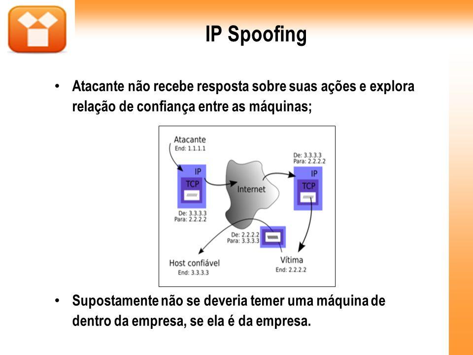 IP Spoofing Atacante não recebe resposta sobre suas ações e explora relação de confiança entre as máquinas; Supostamente não se deveria temer uma máqu