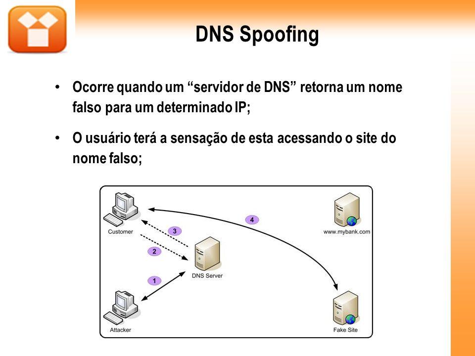 DNS Spoofing Ocorre quando um servidor de DNS retorna um nome falso para um determinado IP; O usuário terá a sensação de esta acessando o site do nome