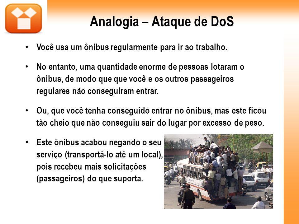 Analogia – Ataque de DoS Você usa um ônibus regularmente para ir ao trabalho. No entanto, uma quantidade enorme de pessoas lotaram o ônibus, de modo q