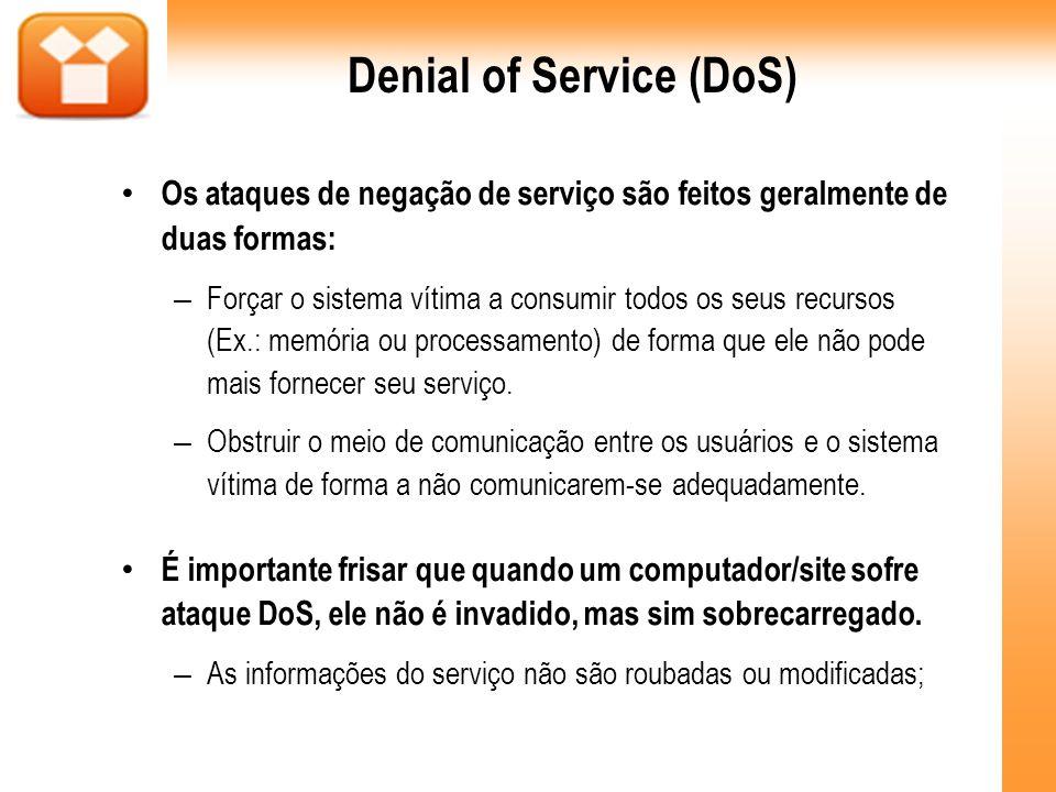 Denial of Service (DoS) Os ataques de negação de serviço são feitos geralmente de duas formas: – Forçar o sistema vítima a consumir todos os seus recu