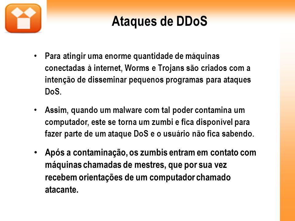 Ataques de DDoS Para atingir uma enorme quantidade de máquinas conectadas à internet, Worms e Trojans são criados com a intenção de disseminar pequeno