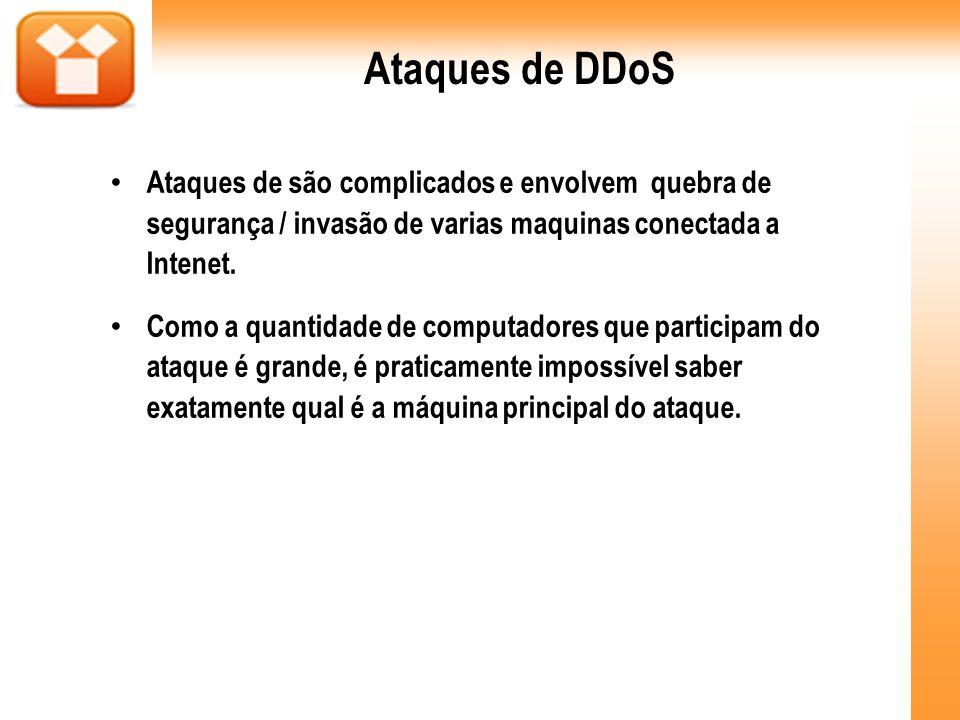 Ataques de DDoS Ataques de são complicados e envolvem quebra de segurança / invasão de varias maquinas conectada a Intenet. Como a quantidade de compu