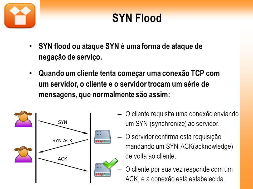 SYN Flood SYN flood ou ataque SYN é uma forma de ataque de negação de serviço. Quando um cliente tenta começar uma conexão TCP com um servidor, o clie