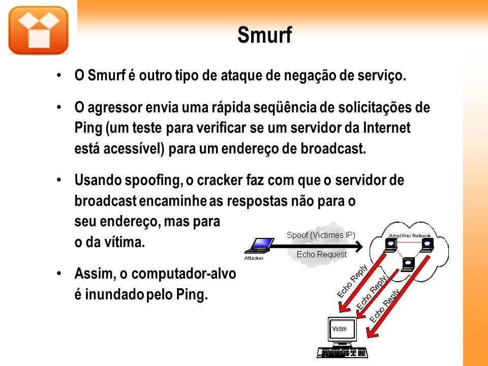 Smurf O Smurf é outro tipo de ataque de negação de serviço. O agressor envia uma rápida seqüência de solicitações de Ping (um teste para verificar se