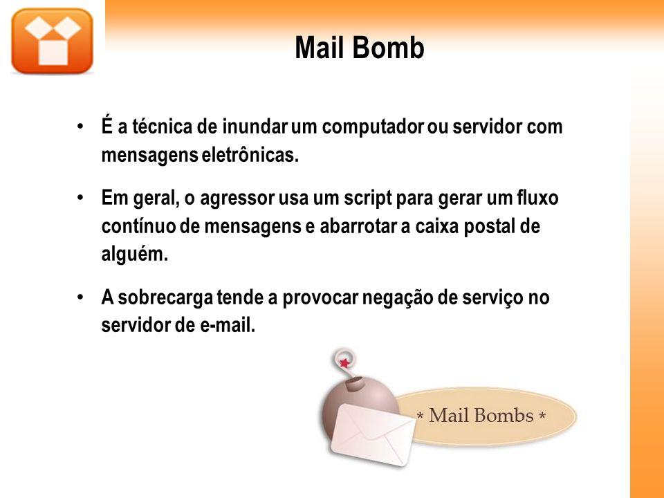 Mail Bomb É a técnica de inundar um computador ou servidor com mensagens eletrônicas. Em geral, o agressor usa um script para gerar um fluxo contínuo