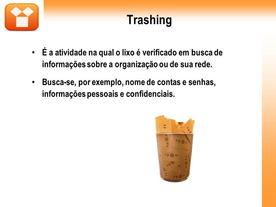 Trashing É a atividade na qual o lixo é verificado em busca de informações sobre a organização ou de sua rede. Busca-se, por exemplo, nome de contas e