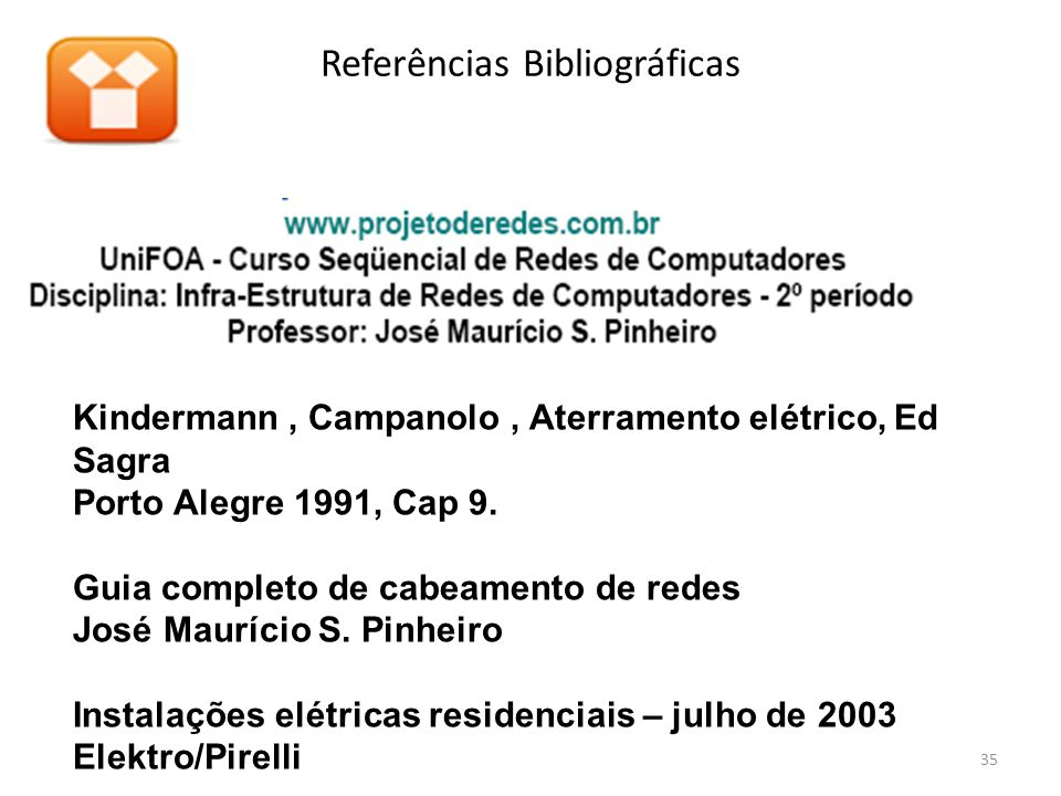 Referências Bibliográficas Kindermann, Campanolo, Aterramento elétrico, Ed Sagra Porto Alegre 1991, Cap 9. Guia completo de cabeamento de redes José M