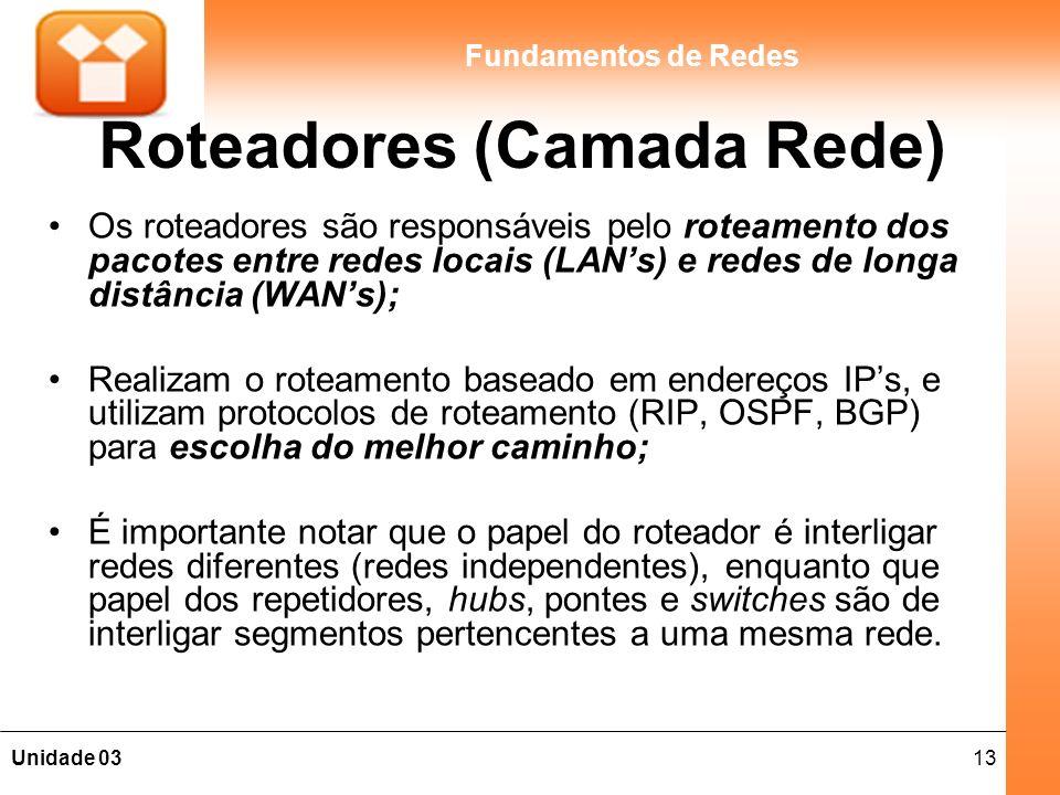 13Unidade 03 Fundamentos de Redes Roteadores (Camada Rede) Os roteadores são responsáveis pelo roteamento dos pacotes entre redes locais (LANs) e redes de longa distância (WANs); Realizam o roteamento baseado em endereços IPs, e utilizam protocolos de roteamento (RIP, OSPF, BGP) para escolha do melhor caminho; É importante notar que o papel do roteador é interligar redes diferentes (redes independentes), enquanto que papel dos repetidores, hubs, pontes e switches são de interligar segmentos pertencentes a uma mesma rede.