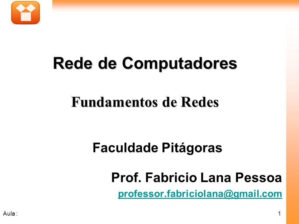 1Aula : Faculdade Pitágoras Prof. Fabricio Lana Pessoa professor.fabriciolana@gmail.com Rede de Computadores Fundamentos de Redes