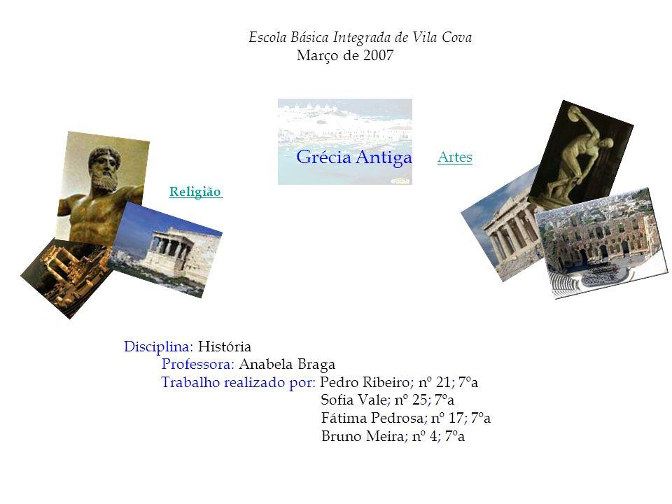 Escola Básica Integrada de Vila Cova Março de 2007 Grécia Antiga Artes Religião Disciplina: História Professora: Anabela Braga Trabalho realizado por: