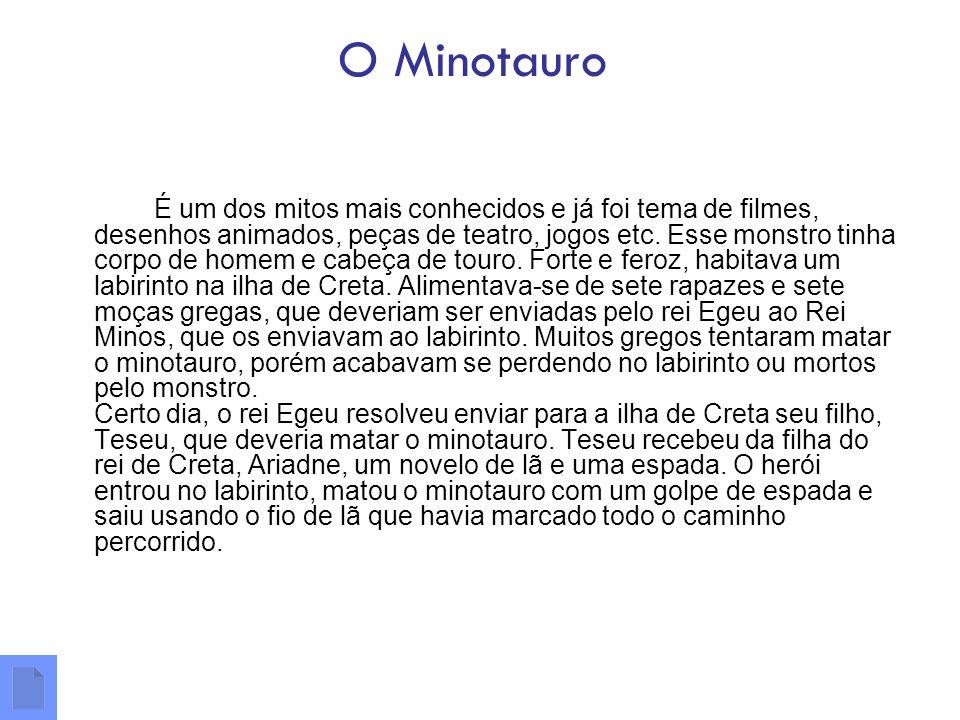 O Minotauro É um dos mitos mais conhecidos e já foi tema de filmes, desenhos animados, peças de teatro, jogos etc. Esse monstro tinha corpo de homem e