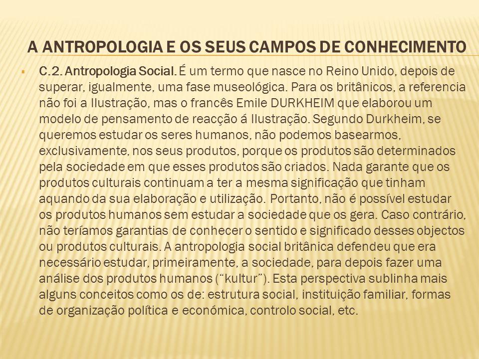 A ANTROPOLOGIA E OS SEUS CAMPOS DE CONHECIMENTO C.2. Antropologia Social. É um termo que nasce no Reino Unido, depois de superar, igualmente, uma fase