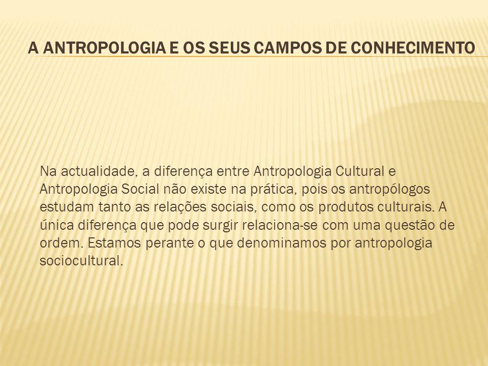 A ANTROPOLOGIA E OS SEUS CAMPOS DE CONHECIMENTO Na actualidade, a diferença entre Antropologia Cultural e Antropologia Social não existe na prática, p