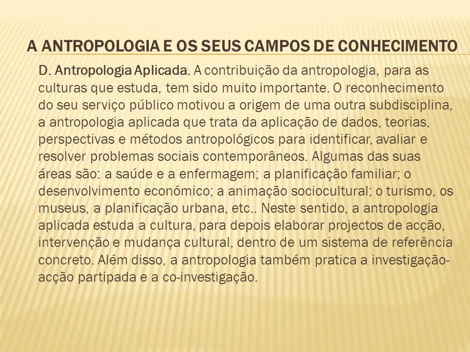 A ANTROPOLOGIA E OS SEUS CAMPOS DE CONHECIMENTO D. Antropologia Aplicada. A contribuição da antropologia, para as culturas que estuda, tem sido muito