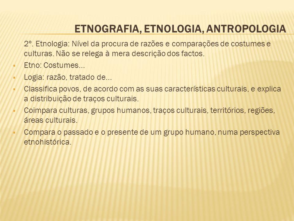 ETNOGRAFIA, ETNOLOGIA, ANTROPOLOGIA 2º. Etnologia: Nível da procura de razões e comparações de costumes e culturas. Não se relega à mera descrição dos