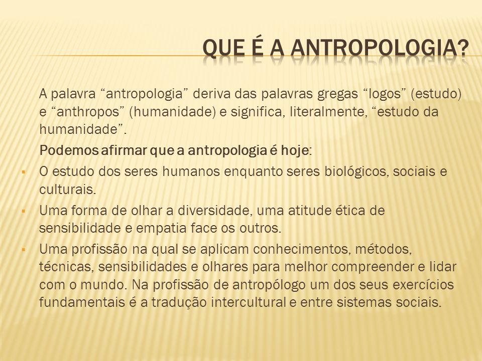 A palavra antropologia deriva das palavras gregas logos (estudo) e anthropos (humanidade) e significa, literalmente, estudo da humanidade. Podemos afi
