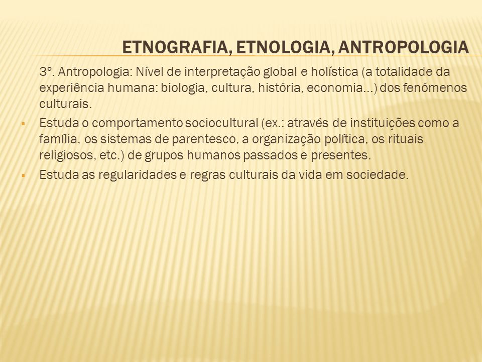 ETNOGRAFIA, ETNOLOGIA, ANTROPOLOGIA 3º. Antropologia: Nível de interpretação global e holística (a totalidade da experiência humana: biologia, cultura