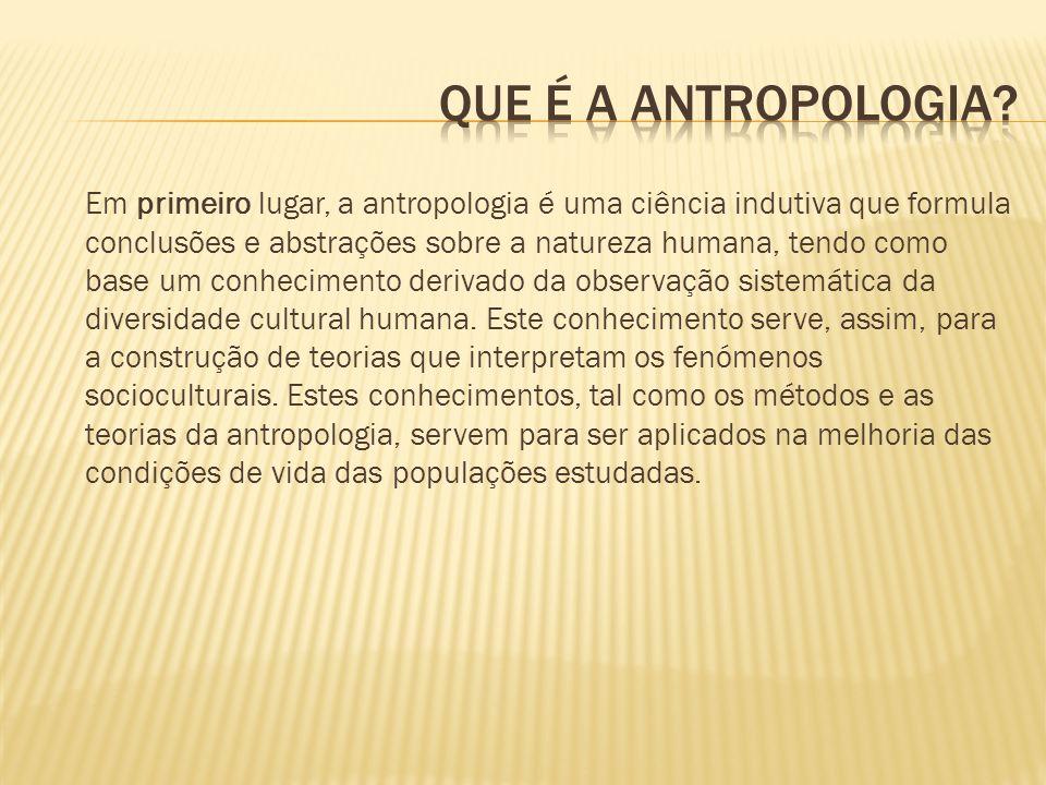 Em primeiro lugar, a antropologia é uma ciência indutiva que formula conclusões e abstrações sobre a natureza humana, tendo como base um conhecimento