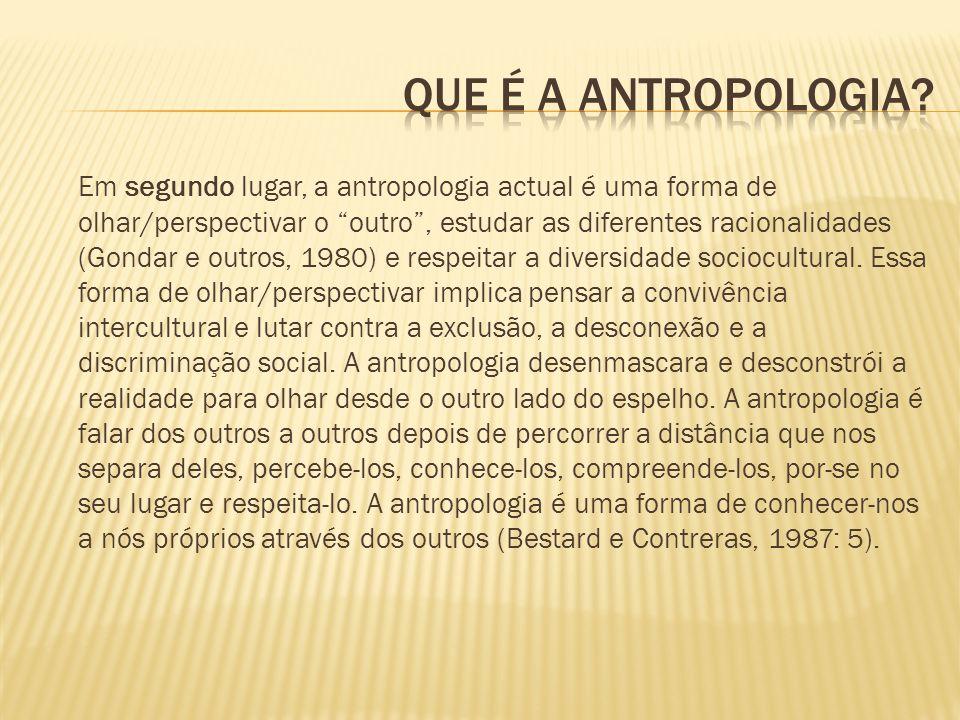 Em segundo lugar, a antropologia actual é uma forma de olhar/perspectivar o outro, estudar as diferentes racionalidades (Gondar e outros, 1980) e resp