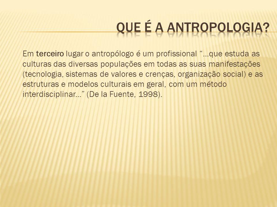 Em terceiro lugar o antropólogo é um profissional...que estuda as culturas das diversas populações em todas as suas manifestações (tecnologia, sistema