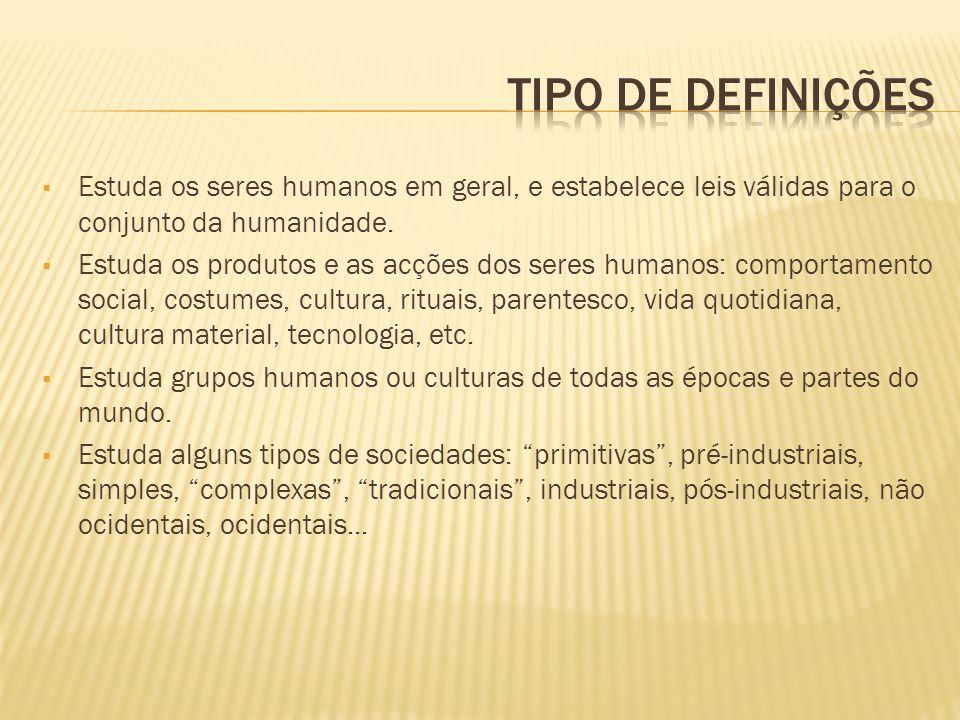 Estuda os seres humanos em geral, e estabelece leis válidas para o conjunto da humanidade. Estuda os produtos e as acções dos seres humanos: comportam