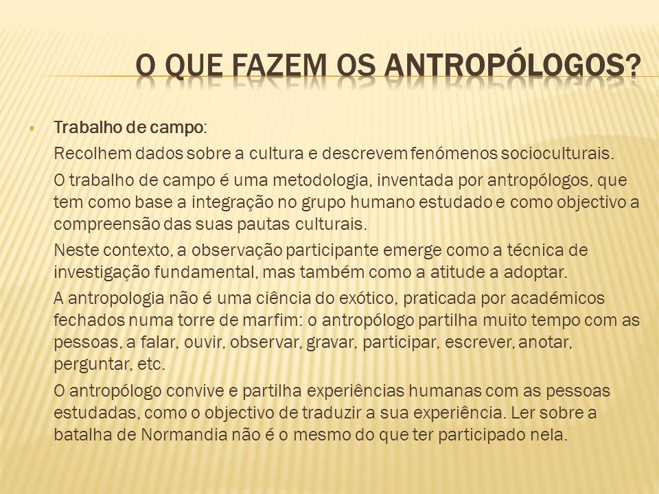 Trabalho de campo: Recolhem dados sobre a cultura e descrevem fenómenos socioculturais. O trabalho de campo é uma metodologia, inventada por antropólo