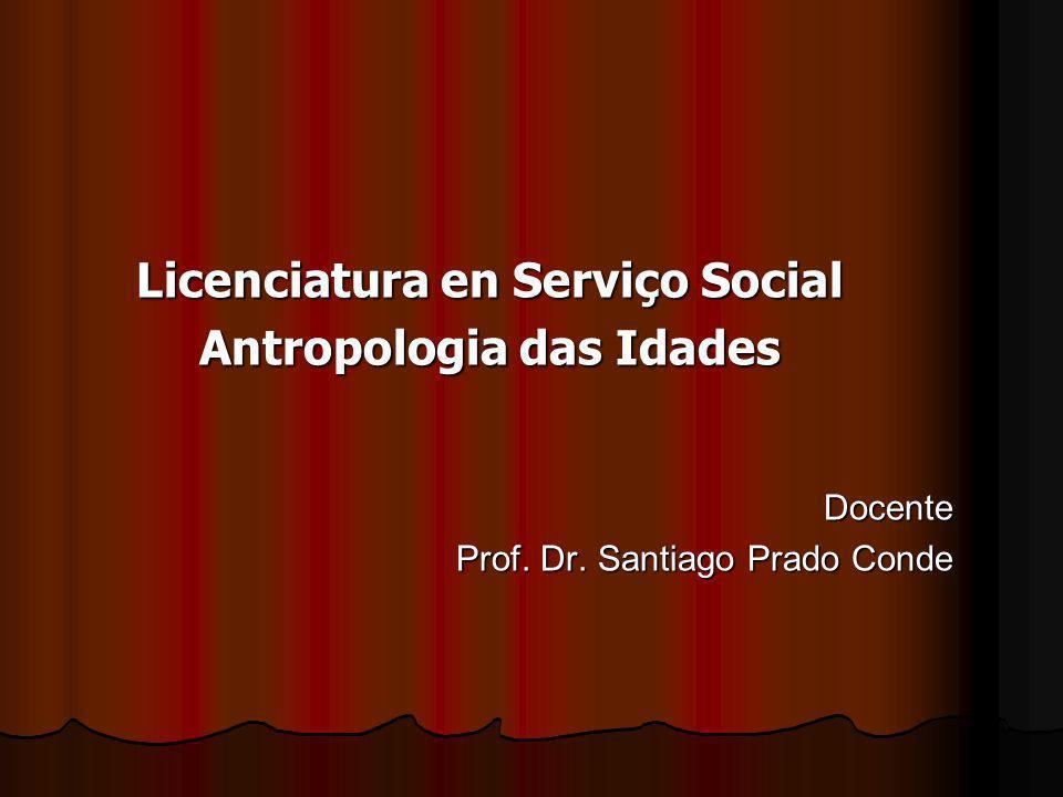 Licenciatura en Serviço Social Antropologia das Idades Docente Prof. Dr. Santiago Prado Conde