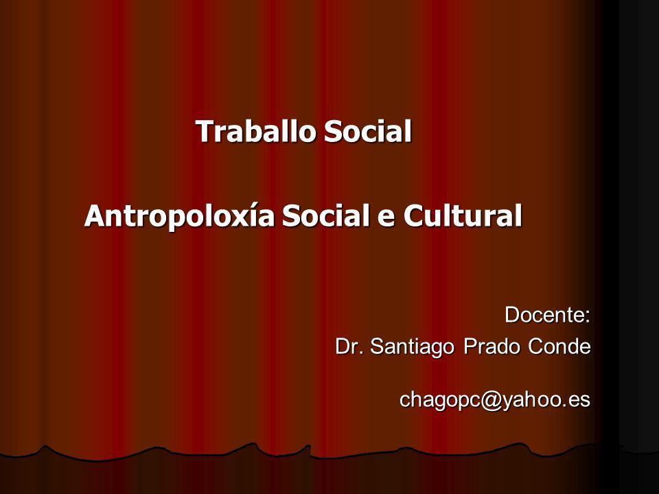 Traballo Social Antropoloxía Social e Cultural Docente: Dr. Santiago Prado Conde chagopc@yahoo.es