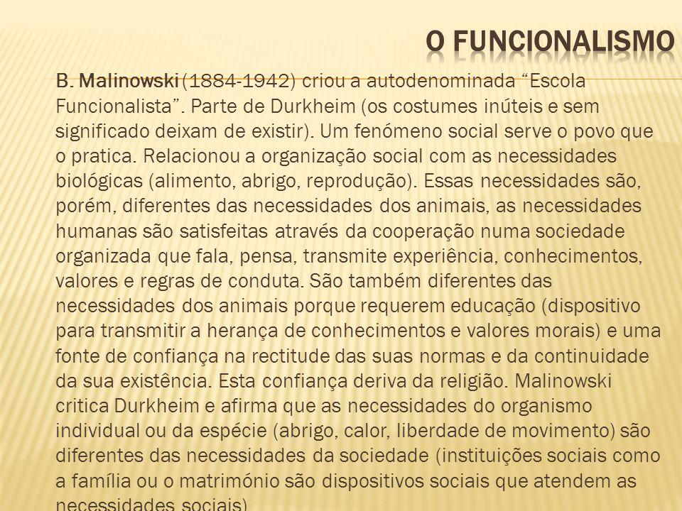 B. Malinowski (1884-1942) criou a autodenominada Escola Funcionalista. Parte de Durkheim (os costumes inúteis e sem significado deixam de existir). Um