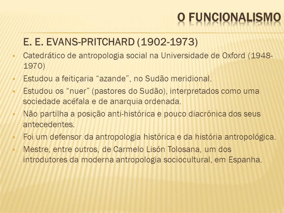 E. E. EVANS-PRITCHARD (1902-1973) Catedrático de antropologia social na Universidade de Oxford (1948- 1970) Estudou a feitiçaria azande, no Sudão meri