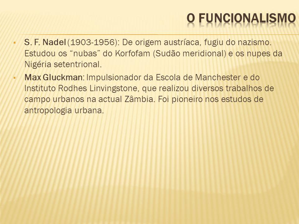 S. F. Nadel (1903-1956): De origem austríaca, fugiu do nazismo. Estudou os nubas do Korfofam (Sudão meridional) e os nupes da Nigéria setentrional. Ma