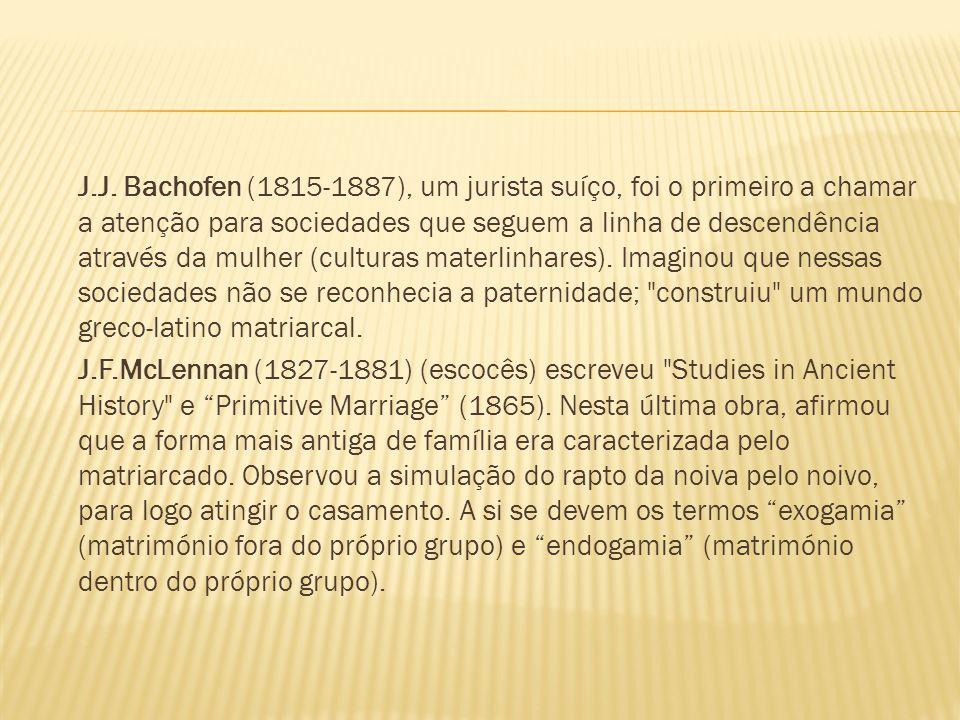 J.J. Bachofen (1815-1887), um jurista suíço, foi o primeiro a chamar a atenção para sociedades que seguem a linha de descendência através da mulher (c