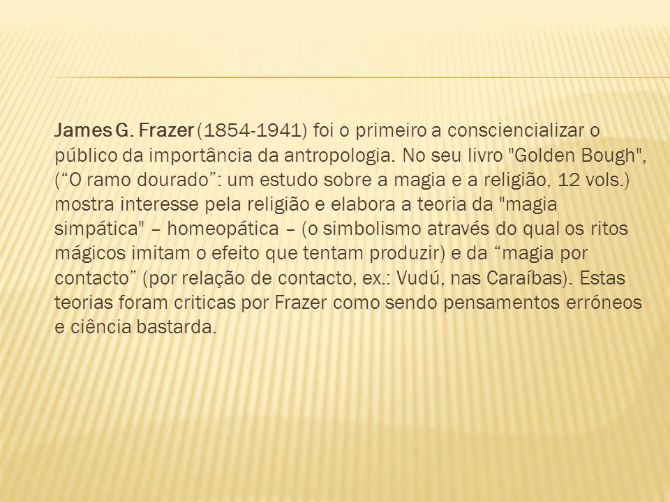 James G. Frazer (1854-1941) foi o primeiro a consciencializar o público da importância da antropologia. No seu livro