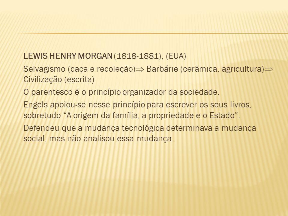 LEWIS HENRY MORGAN (1818-1881), (EUA) Selvagismo (caça e recoleção) Barbárie (cerâmica, agricultura) Civilização (escrita) O parentesco é o princípio