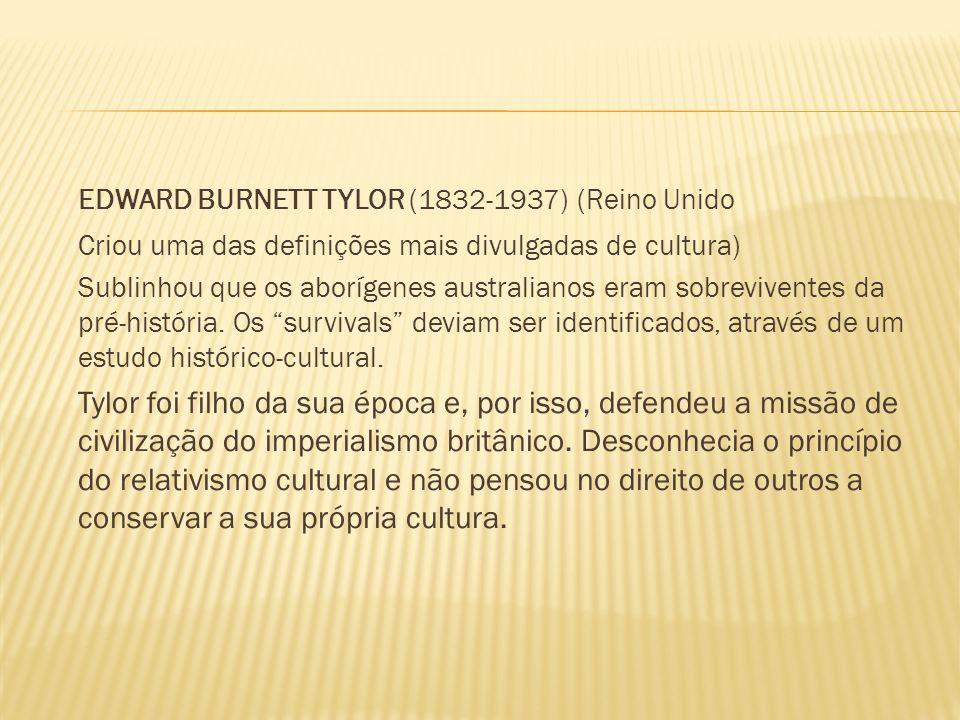 EDWARD BURNETT TYLOR (1832-1937) (Reino Unido Criou uma das definições mais divulgadas de cultura) Sublinhou que os aborígenes australianos eram sobre